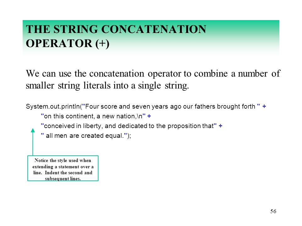 56 THE STRING CONCATENATION OPERATOR (+) We can use the concatenation operator to combine a number of smaller string literals into a single string. Sy