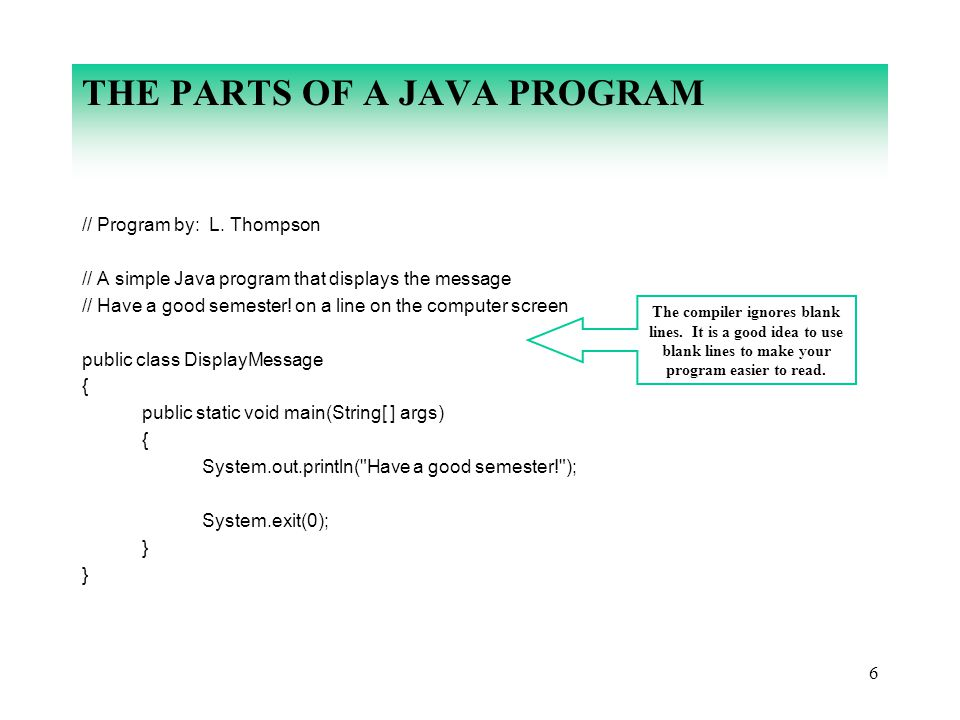 6 THE PARTS OF A JAVA PROGRAM // Program by: L. Thompson // A simple Java program that displays the message // Have a good semester! on a line on the