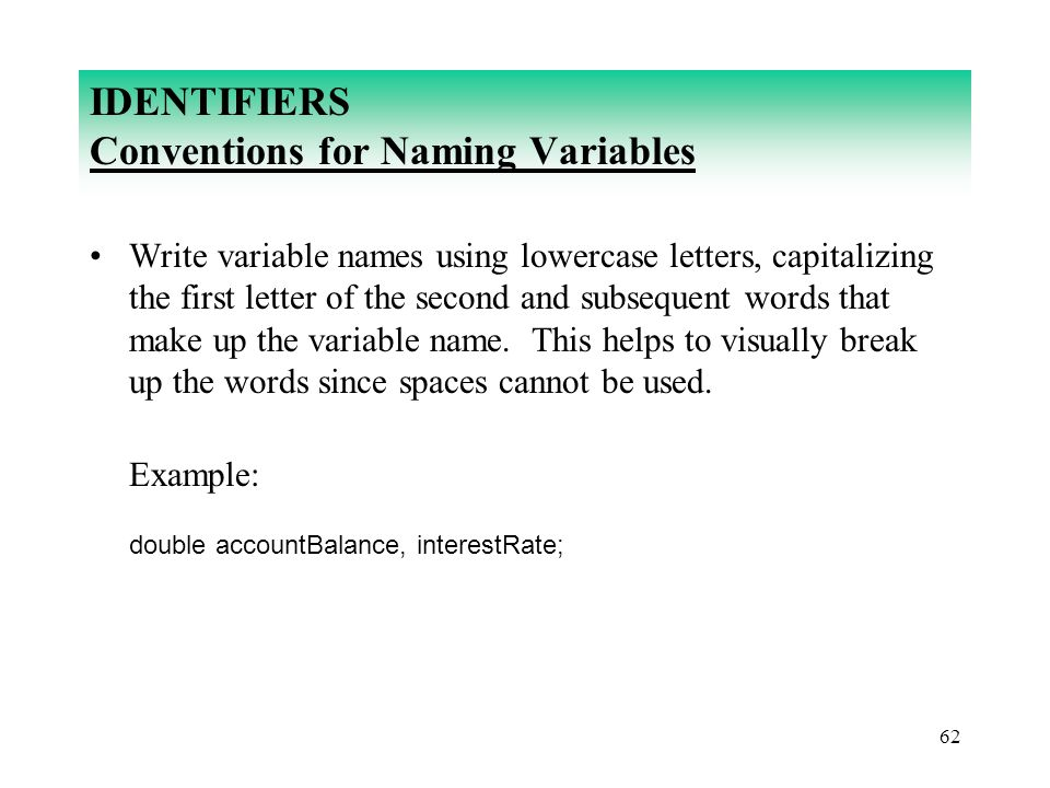 62 IDENTIFIERS Conventions for Naming Variables Write variable names using lowercase letters, capitalizing the first letter of the second and subseque