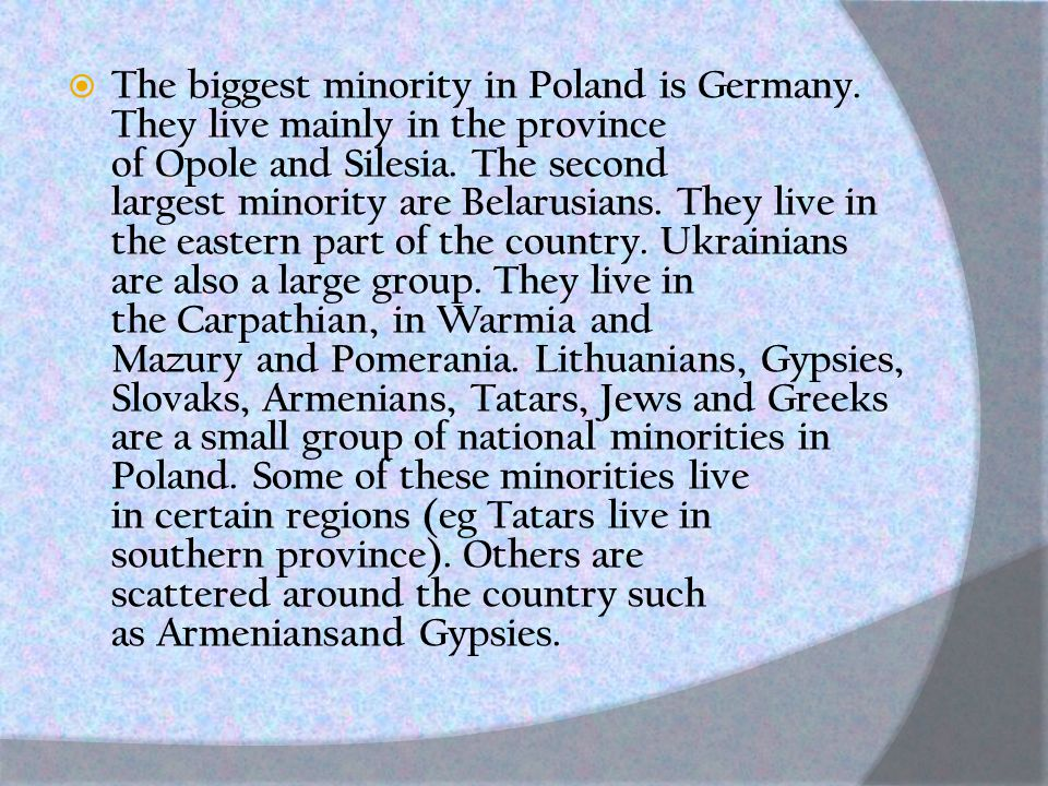  The biggest minority in Poland is Germany. They live mainly in the province of Opole and Silesia.
