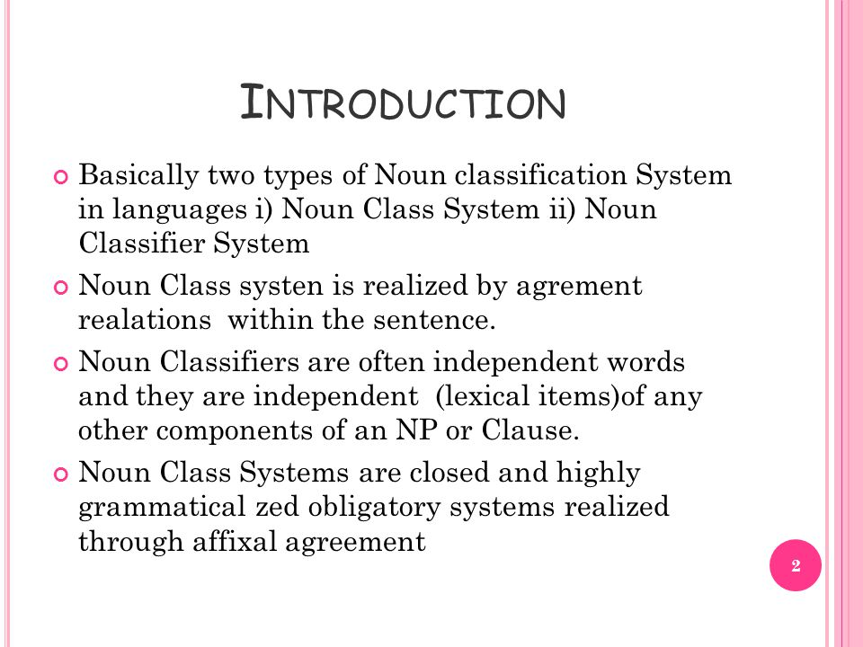 I NTRODUCTION Basically two types of Noun classification System in languages i) Noun Class System ii) Noun Classifier System Noun Class systen is realized by agrement realations within the sentence.