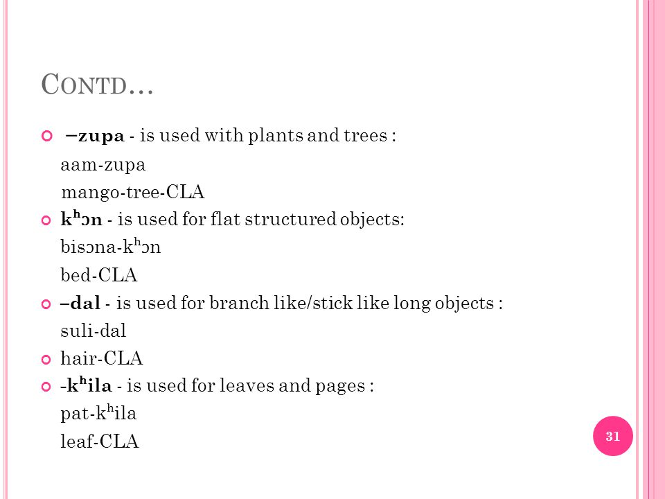 C ONTD … – zupa - is used with plants and trees : aam-zupa mango-tree-CLA k ʰɔ n - is used for flat structured objects: bis ɔ na-k ʰɔ n bed-CLA –dal - is used for branch like/stick like long objects : suli-dal hair-CLA -k ʰ ila - is used for leaves and pages : pat-k ʰ ila leaf-CLA 31