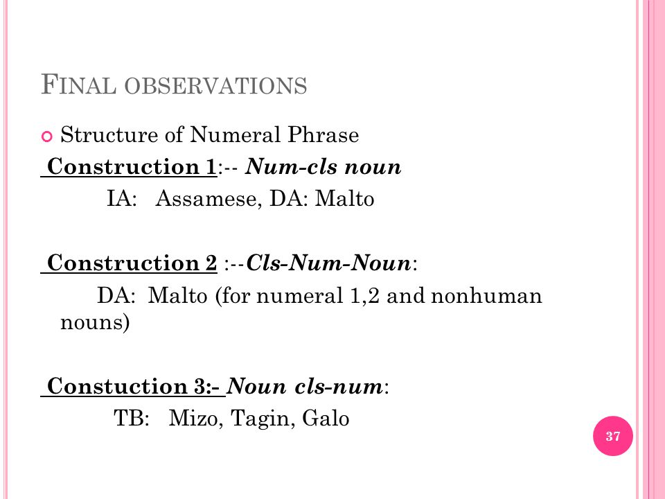 F INAL OBSERVATIONS Structure of Numeral Phrase Construction 1 :-- Num-cls noun IA: Assamese, DA: Malto Construction 2 :-- Cls-Num-Noun : DA: Malto (for numeral 1,2 and nonhuman nouns) Constuction 3:- Noun cls-num : TB: Mizo, Tagin, Galo 37