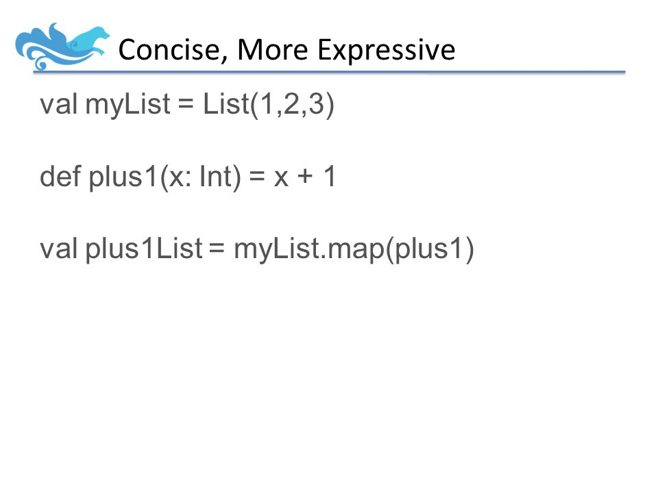 Concise, More Expressive val myList = List(1,2,3) def plus1(x: Int) = x + 1 val plus1List = myList.map(plus1)