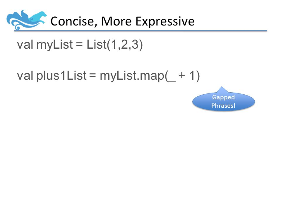 Concise, More Expressive val myList = List(1,2,3) val plus1List = myList.map(_ + 1) Gapped Phrases!