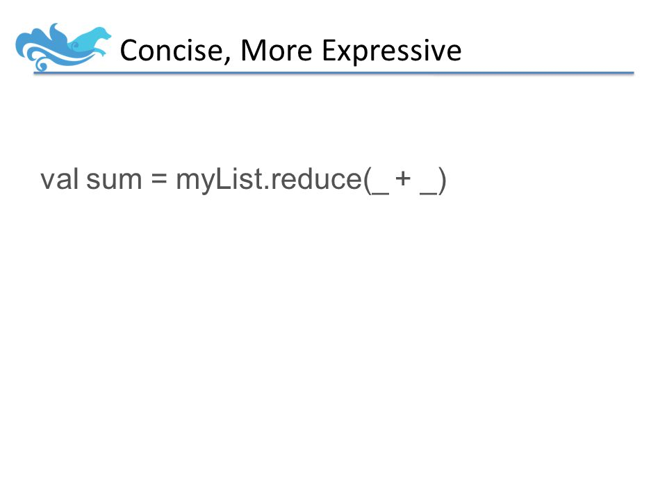 Concise, More Expressive val sum = myList.reduce(_ + _)