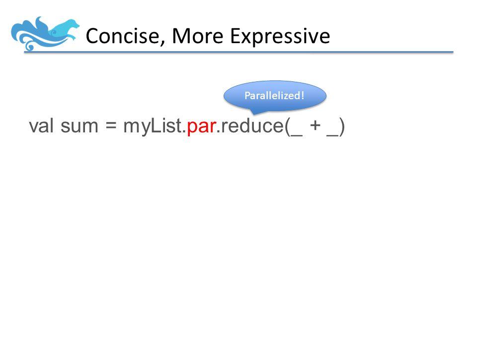 Concise, More Expressive val sum = myList.par.reduce(_ + _) Parallelized!