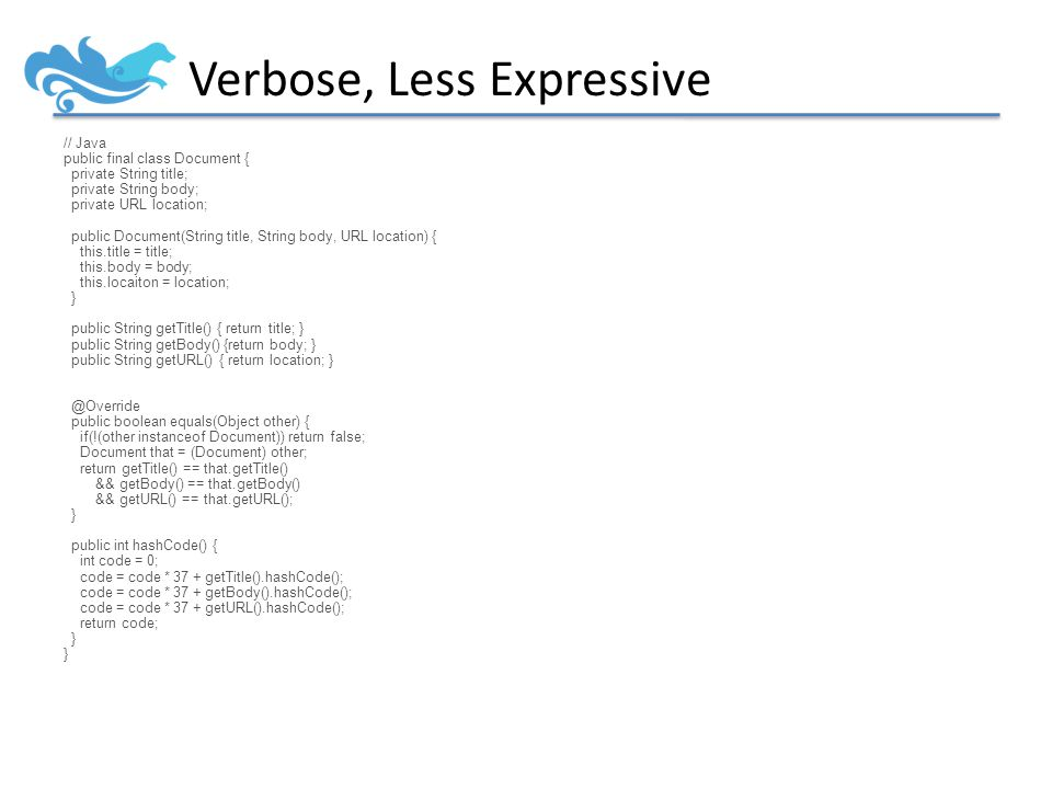 Verbose, Less Expressive // Java public final class Document { private String title; private String body; private URL location; public Document(String title, String body, URL location) { this.title = title; this.body = body; this.locaiton = location; } public String getTitle() { return title; } public String getBody() {return body; } public String getURL() { return location; } @Override public boolean equals(Object other) { if(!(other instanceof Document)) return false; Document that = (Document) other; return getTitle() == that.getTitle() && getBody() == that.getBody() && getURL() == that.getURL(); } public int hashCode() { int code = 0; code = code * 37 + getTitle().hashCode(); code = code * 37 + getBody().hashCode(); code = code * 37 + getURL().hashCode(); return code; }