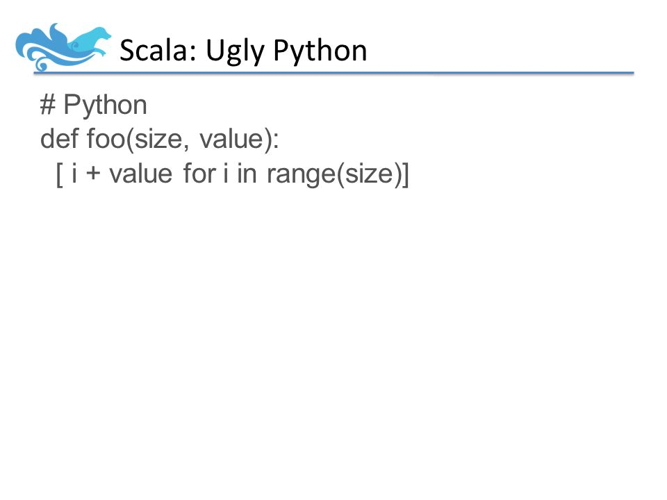 Scala: Ugly Python # Python def foo(size, value): [ i + value for i in range(size)]