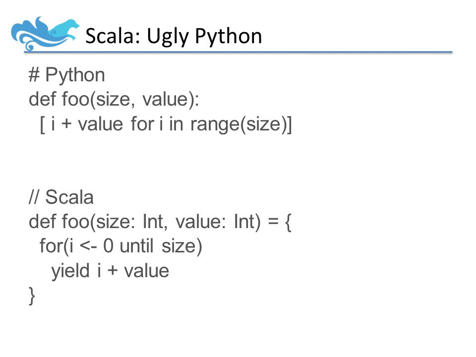 Scala: Ugly Python # Python def foo(size, value): [ i + value for i in range(size)] // Scala def foo(size: Int, value: Int) = { for(i <- 0 until size) yield i + value }