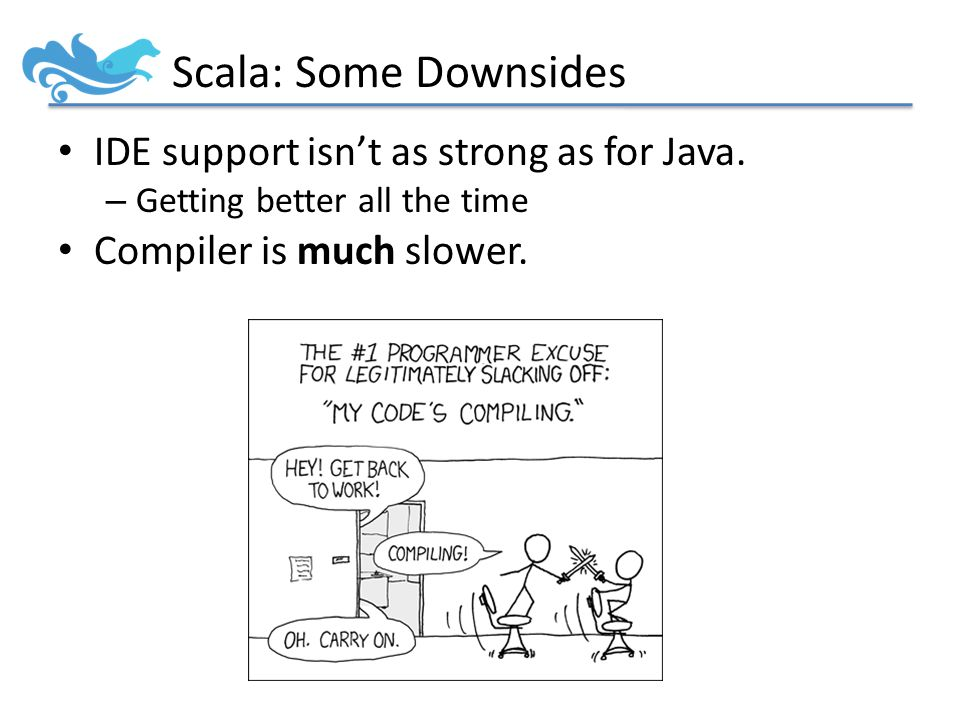 Scala: Some Downsides IDE support isn't as strong as for Java.