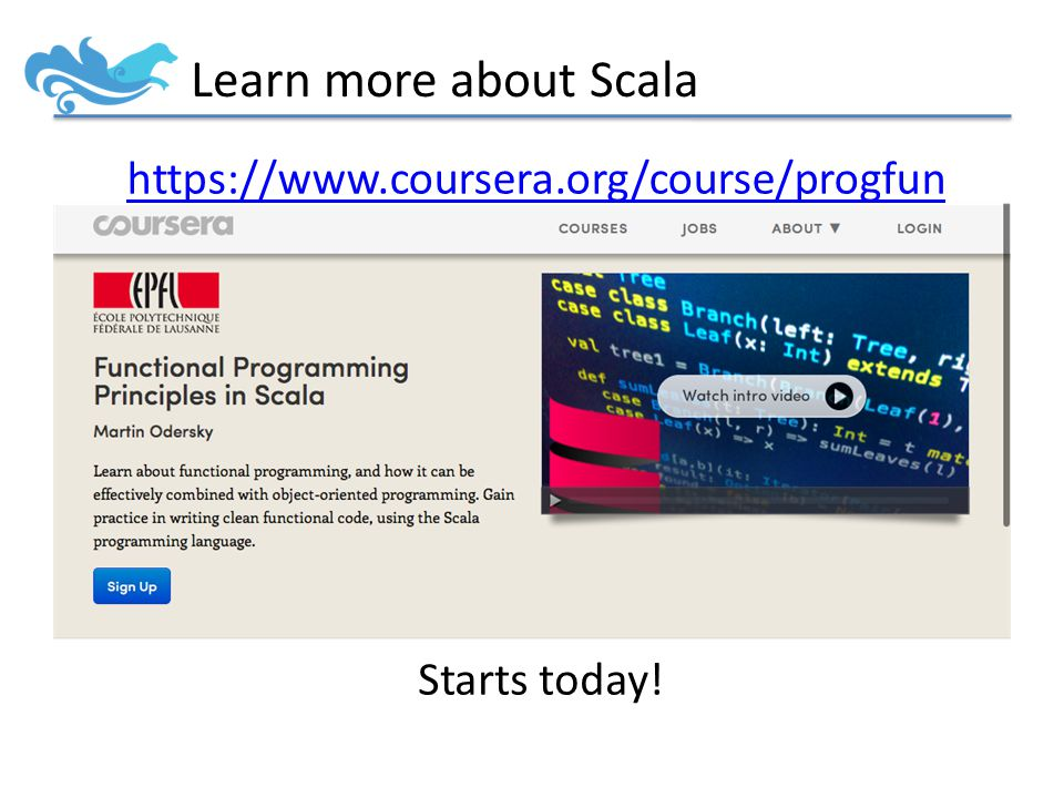 Learn more about Scala https://www.coursera.org/course/progfun Starts today!
