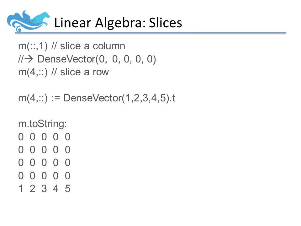Linear Algebra: Slices m(::,1) // slice a column //  DenseVector(0, 0, 0, 0, 0) m(4,::) // slice a row m(4,::) := DenseVector(1,2,3,4,5).t m.toString: 0 0 0 0 0 1 2 3 4 5