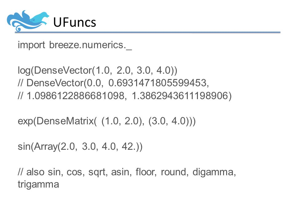 UFuncs import breeze.numerics._ log(DenseVector(1.0, 2.0, 3.0, 4.0)) // DenseVector(0.0, 0.6931471805599453, // 1.0986122886681098, 1.3862943611198906) exp(DenseMatrix( (1.0, 2.0), (3.0, 4.0))) sin(Array(2.0, 3.0, 4.0, 42.)) // also sin, cos, sqrt, asin, floor, round, digamma, trigamma