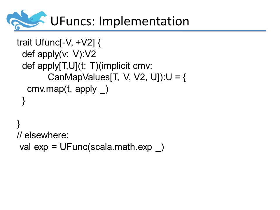 UFuncs: Implementation trait Ufunc[-V, +V2] { def apply(v: V):V2 def apply[T,U](t: T)(implicit cmv: CanMapValues[T, V, V2, U]):U = { cmv.map(t, apply _) } // elsewhere: val exp = UFunc(scala.math.exp _)