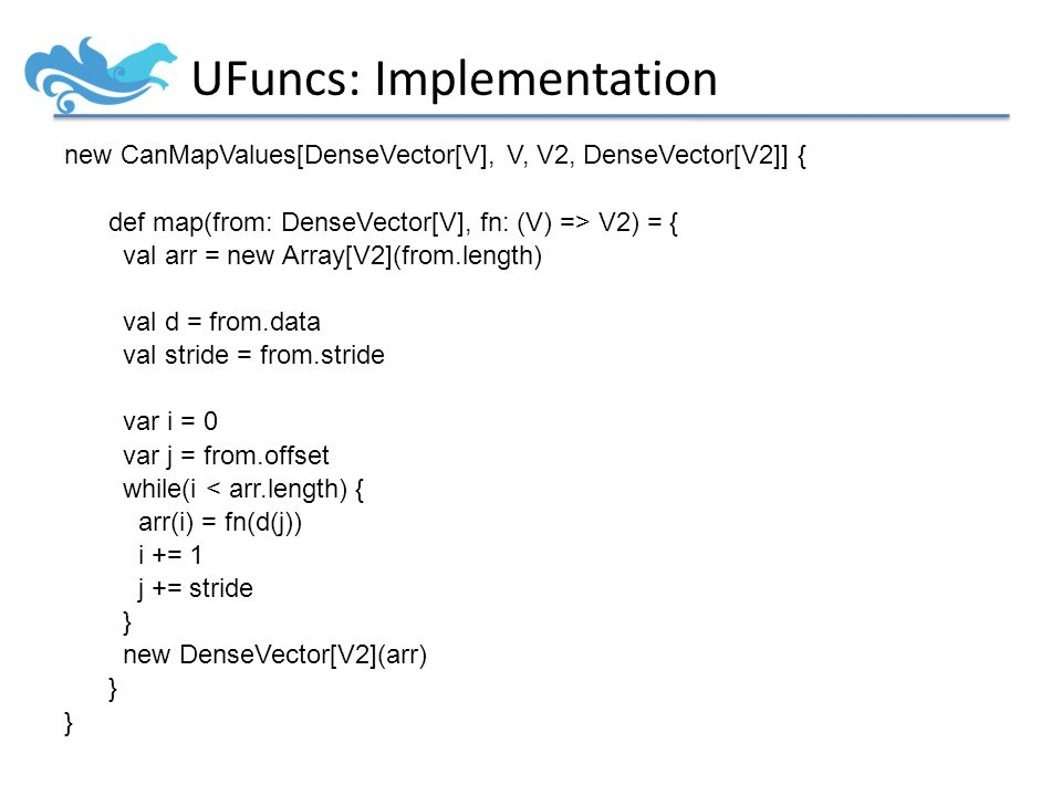 UFuncs: Implementation new CanMapValues[DenseVector[V], V, V2, DenseVector[V2]] { def map(from: DenseVector[V], fn: (V) => V2) = { val arr = new Array[V2](from.length) val d = from.data val stride = from.stride var i = 0 var j = from.offset while(i < arr.length) { arr(i) = fn(d(j)) i += 1 j += stride } new DenseVector[V2](arr) }