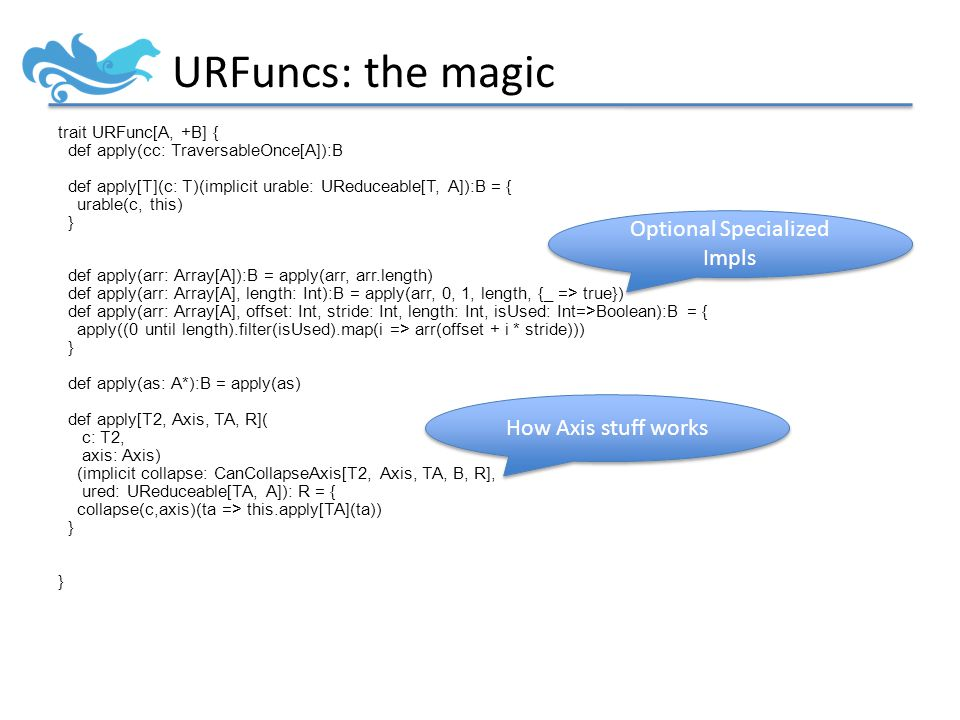 URFuncs: the magic trait URFunc[A, +B] { def apply(cc: TraversableOnce[A]):B def apply[T](c: T)(implicit urable: UReduceable[T, A]):B = { urable(c, this) } def apply(arr: Array[A]):B = apply(arr, arr.length) def apply(arr: Array[A], length: Int):B = apply(arr, 0, 1, length, {_ => true}) def apply(arr: Array[A], offset: Int, stride: Int, length: Int, isUsed: Int=>Boolean):B = { apply((0 until length).filter(isUsed).map(i => arr(offset + i * stride))) } def apply(as: A*):B = apply(as) def apply[T2, Axis, TA, R]( c: T2, axis: Axis) (implicit collapse: CanCollapseAxis[T2, Axis, TA, B, R], ured: UReduceable[TA, A]): R = { collapse(c,axis)(ta => this.apply[TA](ta)) } Optional Specialized Impls How Axis stuff works