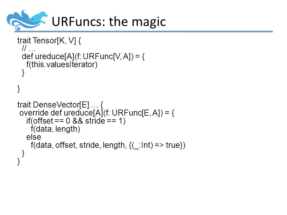 URFuncs: the magic trait Tensor[K, V] { // … def ureduce[A](f: URFunc[V, A]) = { f(this.valuesIterator) } trait DenseVector[E] … { override def ureduce[A](f: URFunc[E, A]) = { if(offset == 0 && stride == 1) f(data, length) else f(data, offset, stride, length, {(_:Int) => true}) }