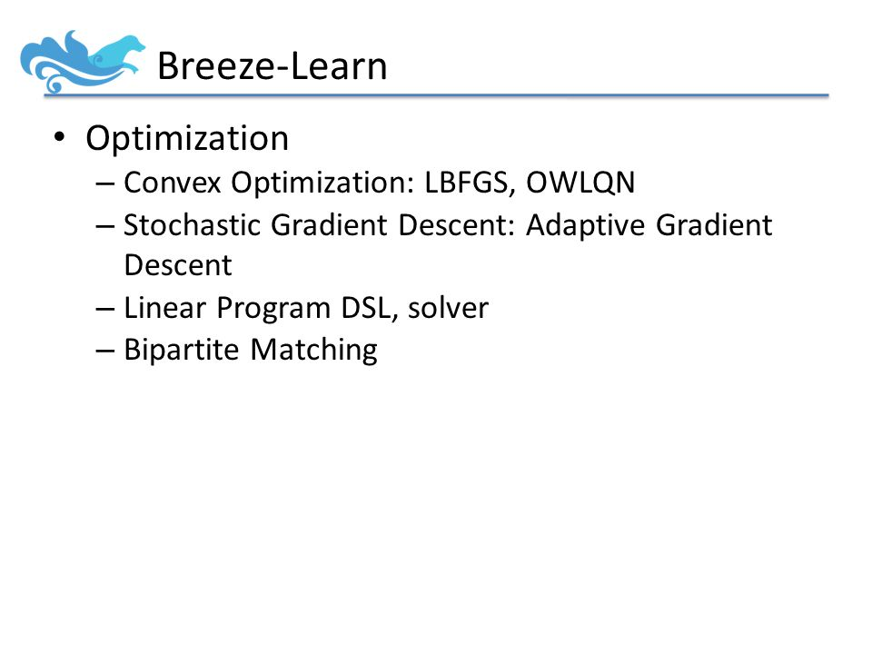 Breeze-Learn Optimization – Convex Optimization: LBFGS, OWLQN – Stochastic Gradient Descent: Adaptive Gradient Descent – Linear Program DSL, solver – Bipartite Matching