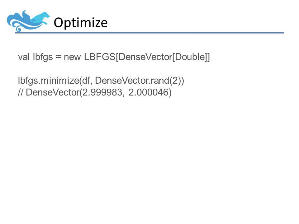 Optimize val lbfgs = new LBFGS[DenseVector[Double]] lbfgs.minimize(df, DenseVector.rand(2)) // DenseVector(2.999983, 2.000046)
