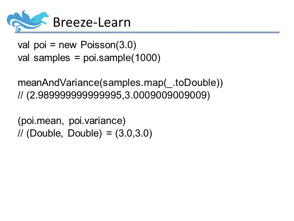 Breeze-Learn val poi = new Poisson(3.0) val samples = poi.sample(1000) meanAndVariance(samples.map(_.toDouble)) // (2.989999999999995,3.0009009009009) (poi.mean, poi.variance) // (Double, Double) = (3.0,3.0)