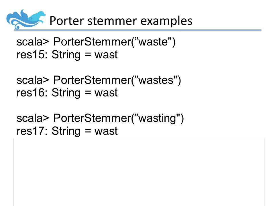 Porter stemmer examples scala> PorterStemmer( waste ) res15: String = wast scala> PorterStemmer( wastes ) res16: String = wast scala> PorterStemmer( wasting ) res17: String = wast scala> PorterStemmer( wastetastic ) res18: String = wastetast