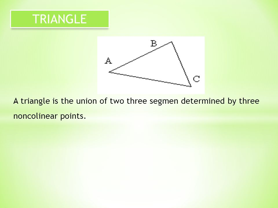 A triangle is the union of two three segmen determined by three noncolinear points. TRIANGLE