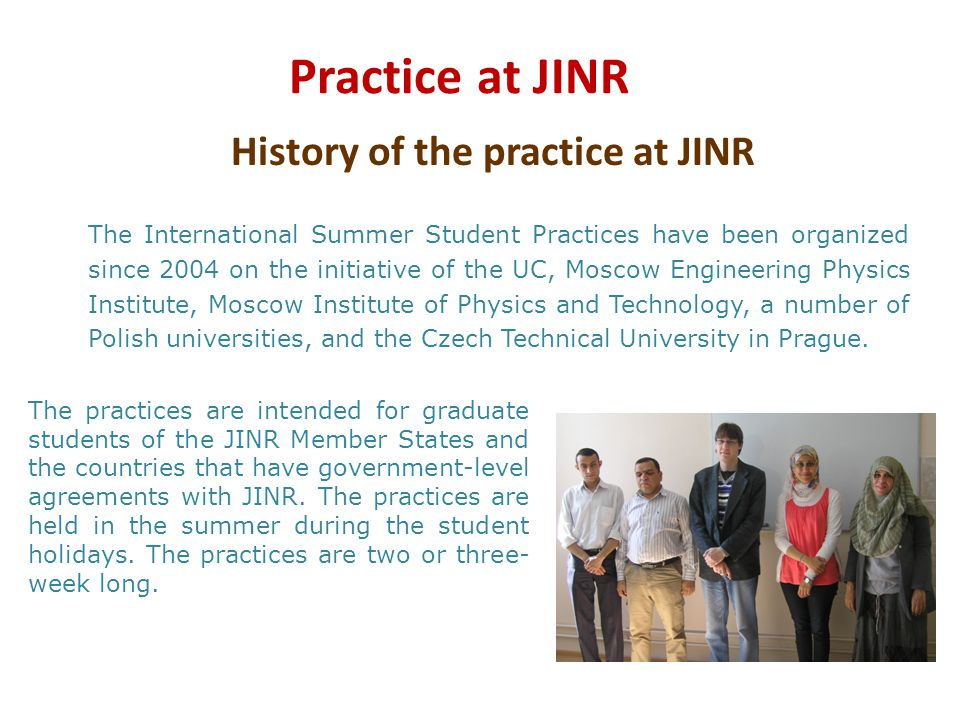 Practice at JINR The International Summer Student Practices have been organized since 2004 on the initiative of the UC, Moscow Engineering Physics Ins