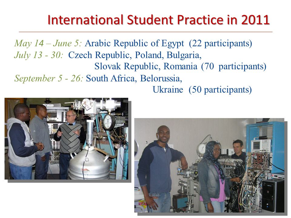International Student Practice in 2011 May 1 4 – June 5: Arabic Republic of Egypt (22 participants) ‏July 13 - 30: Czech Republic, Poland, Bulgaria, Slovak Republic, Romania (70 participants) September 5 - 26: South Africa, Belorussia, Ukraine (50 participants)