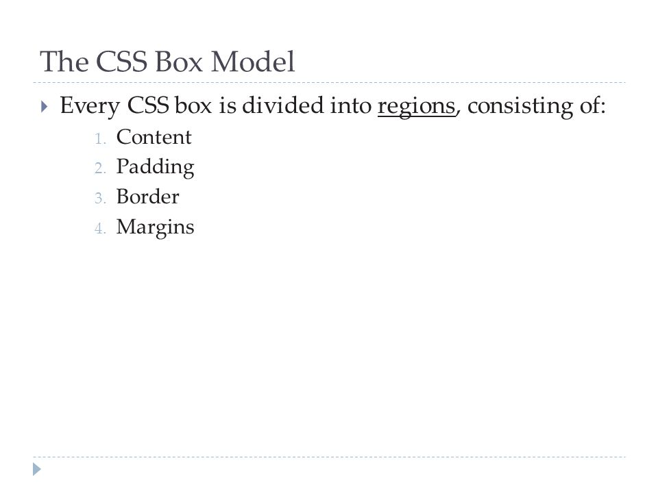 The CSS Box Model  Every CSS box is divided into regions, consisting of: 1. Content 2. Padding 3. Border 4. Margins