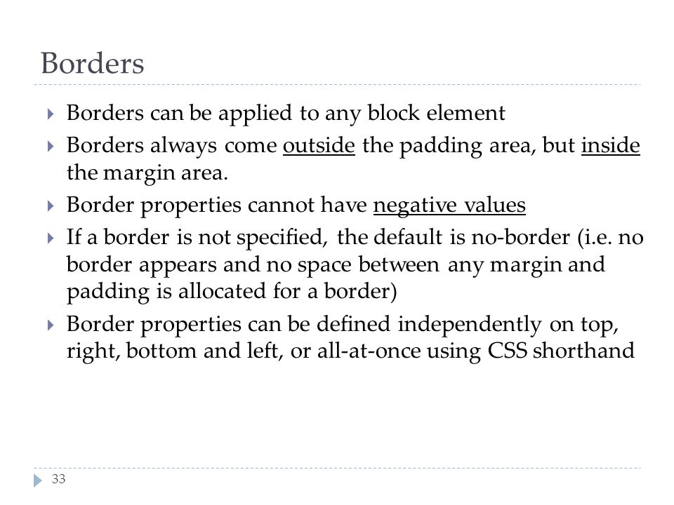 33 Borders  Borders can be applied to any block element  Borders always come outside the padding area, but inside the margin area.  Border properti