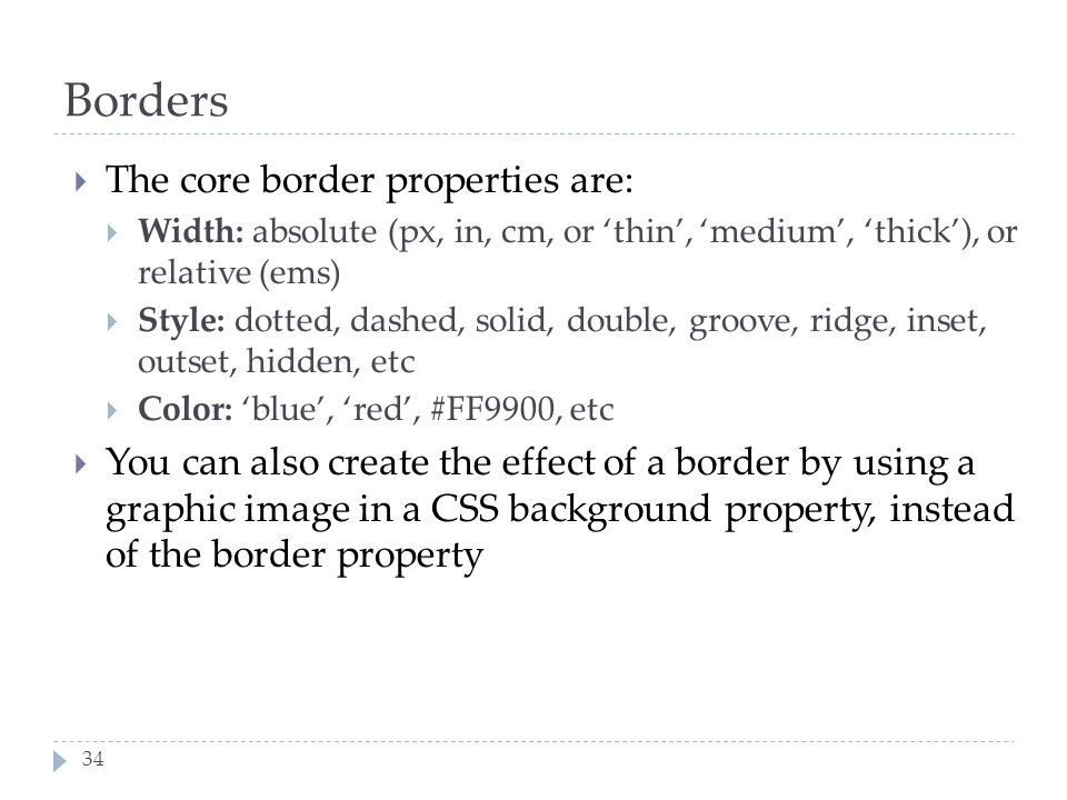 34 Borders  The core border properties are:  Width: absolute (px, in, cm, or 'thin', 'medium', 'thick'), or relative (ems)  Style: dotted, dashed,