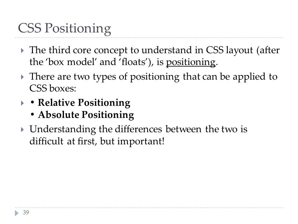 39 CSS Positioning  The third core concept to understand in CSS layout (after the 'box model' and 'floats'), is positioning.  There are two types of