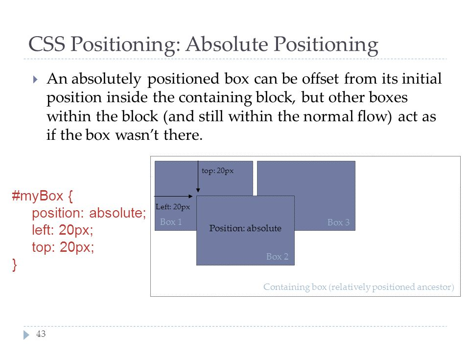 43 CSS Positioning: Absolute Positioning  An absolutely positioned box can be offset from its initial position inside the containing block, but other