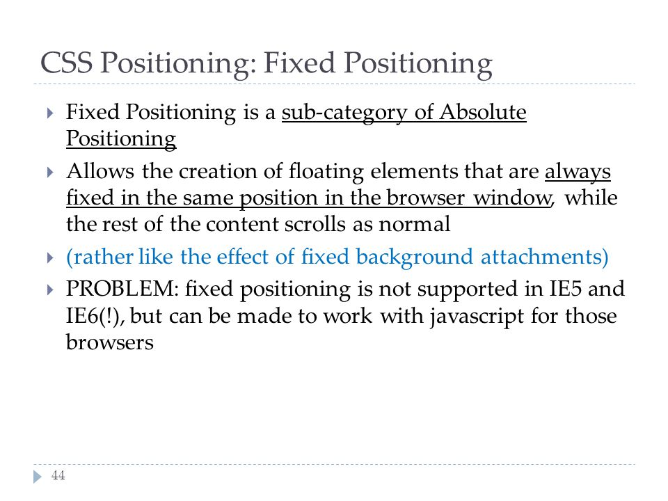 44 CSS Positioning: Fixed Positioning  Fixed Positioning is a sub-category of Absolute Positioning  Allows the creation of floating elements that ar
