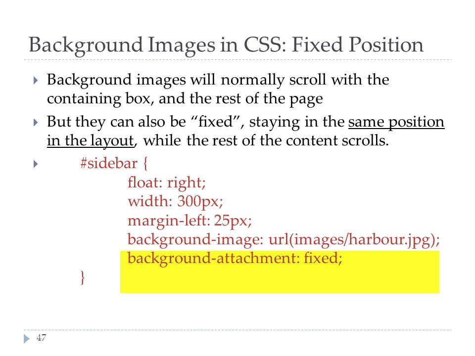 47 Background Images in CSS: Fixed Position  Background images will normally scroll with the containing box, and the rest of the page  But they can