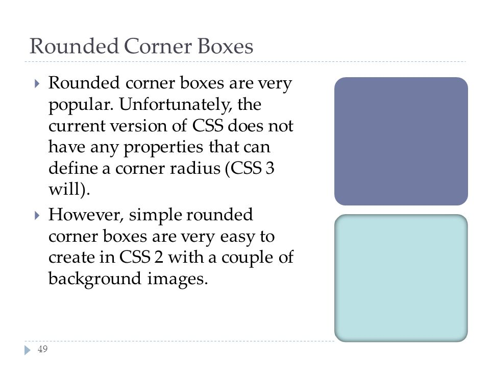 49 Rounded Corner Boxes  Rounded corner boxes are very popular. Unfortunately, the current version of CSS does not have any properties that can defin
