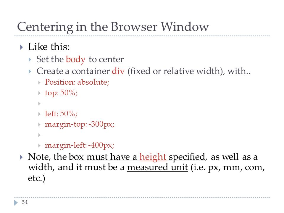 54 Centering in the Browser Window  Like this:  Set the body to center  Create a container div (fixed or relative width), with..  Position: absolu