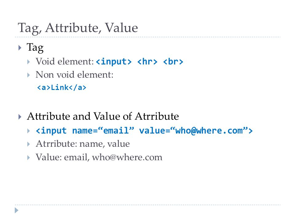 Tag, Attribute, Value  Tag  Void element:  Non void element: Link  Attribute and Value of Atrribute   Atrribute: name, value  Value: email, who
