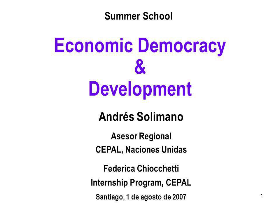 1 Economic Democracy & Development Andrés Solimano Asesor Regional CEPAL, Naciones Unidas Federica Chiocchetti Internship Program, CEPAL Santiago, 1 de agosto de 2007 Summer School