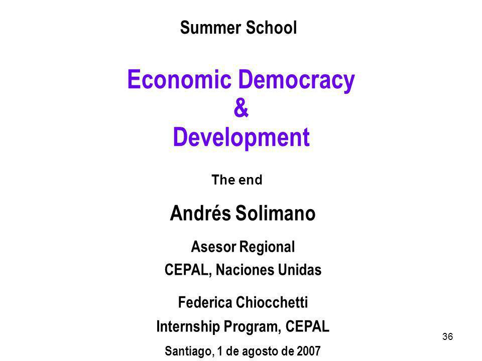 36 Summer School Economic Democracy & Development The end Andrés Solimano Asesor Regional CEPAL, Naciones Unidas Federica Chiocchetti Internship Program, CEPAL Santiago, 1 de agosto de 2007