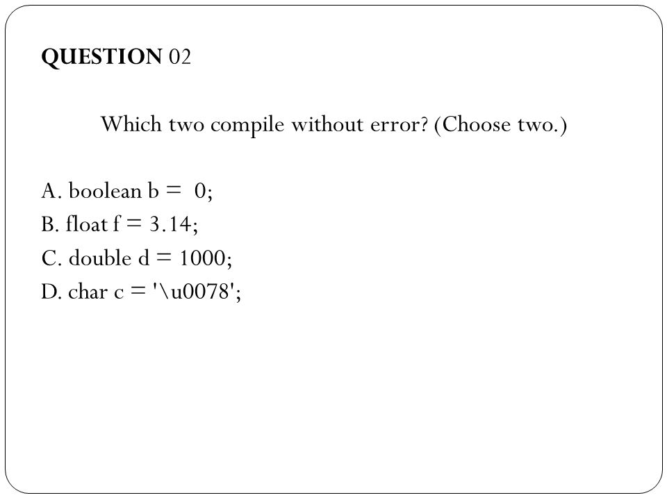 QUESTION 02 Which two compile without error. (Choose two.) ‏ A.