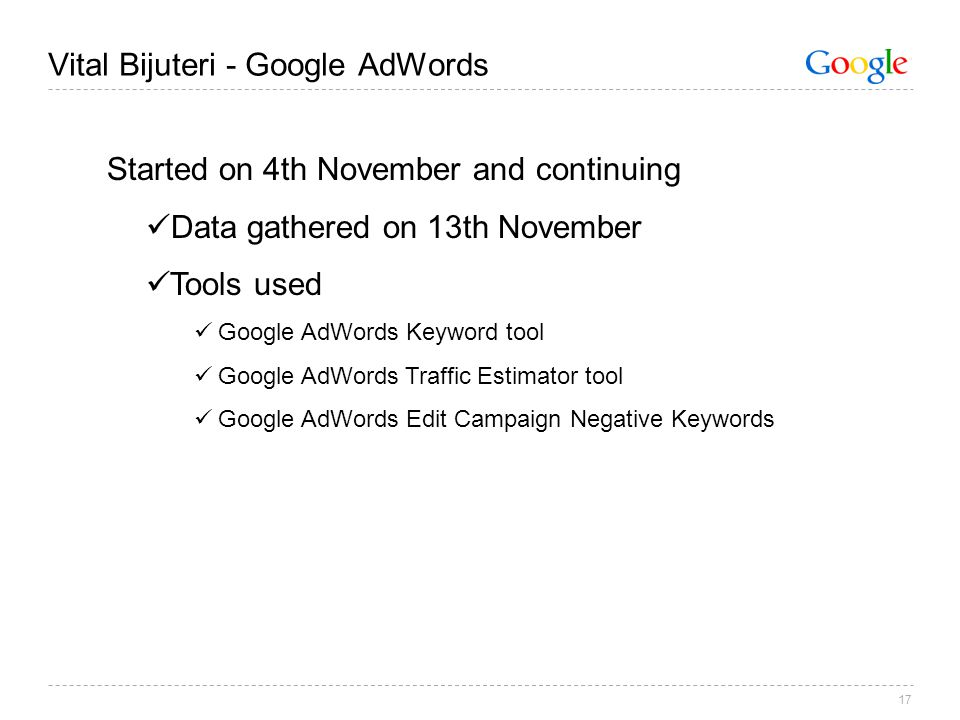 17 Vital Bijuteri - Google AdWords Started on 4th November and continuing Data gathered on 13th November Tools used Google AdWords Keyword tool Google AdWords Traffic Estimator tool Google AdWords Edit Campaign Negative Keywords