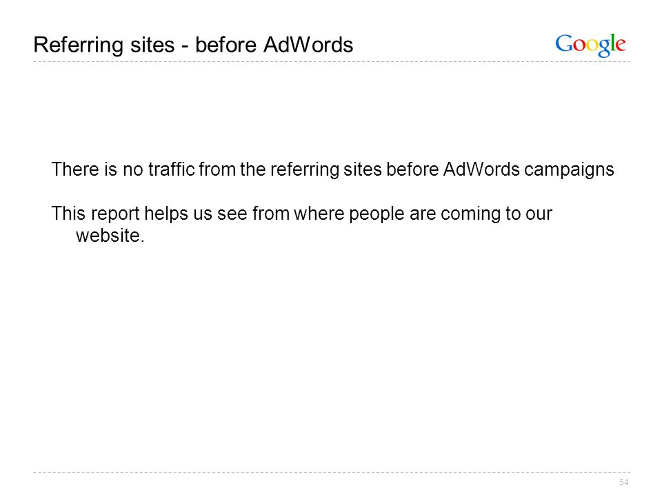 54 Referring sites - before AdWords There is no traffic from the referring sites before AdWords campaigns This report helps us see from where people are coming to our website.