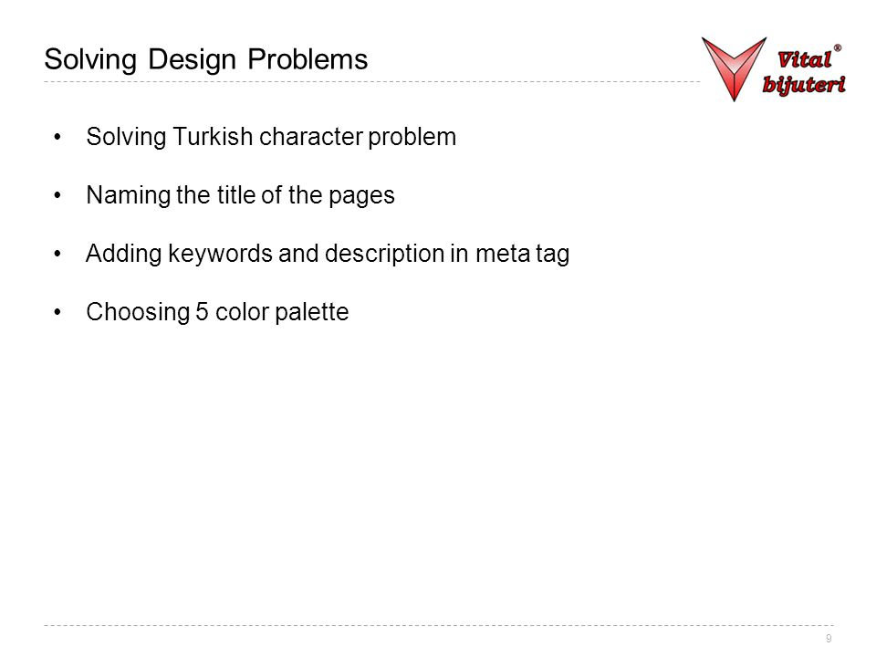 9 Solving Design Problems Solving Turkish character problem Naming the title of the pages Adding keywords and description in meta tag Choosing 5 color palette