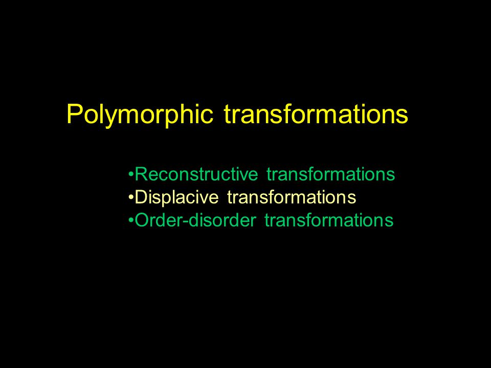 Polymorphic transformations Reconstructive transformations Displacive transformations Order-disorder transformations
