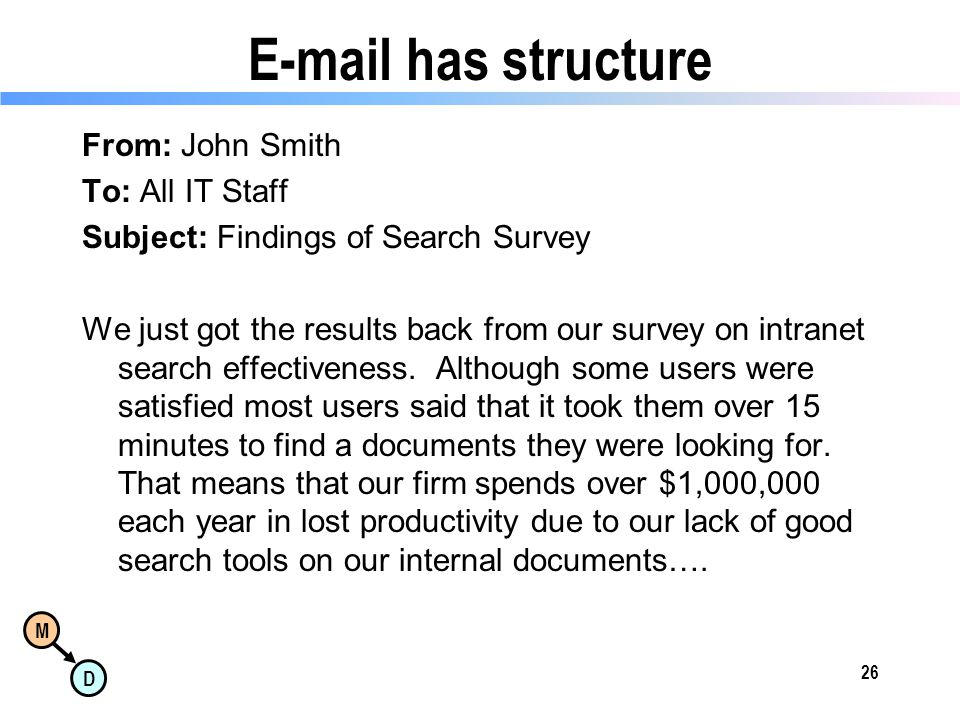 M D E-mail has structure From: John Smith To: All IT Staff Subject: Findings of Search Survey We just got the results back from our survey on intranet search effectiveness.