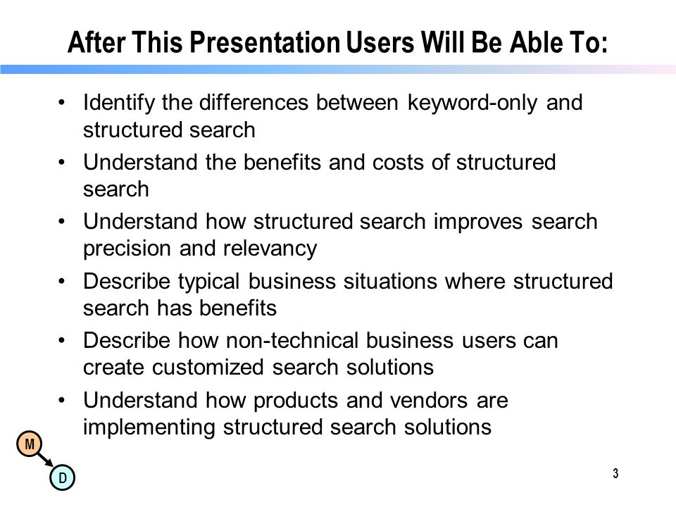 M D After This Presentation Users Will Be Able To: Identify the differences between keyword-only and structured search Understand the benefits and costs of structured search Understand how structured search improves search precision and relevancy Describe typical business situations where structured search has benefits Describe how non-technical business users can create customized search solutions Understand how products and vendors are implementing structured search solutions 3