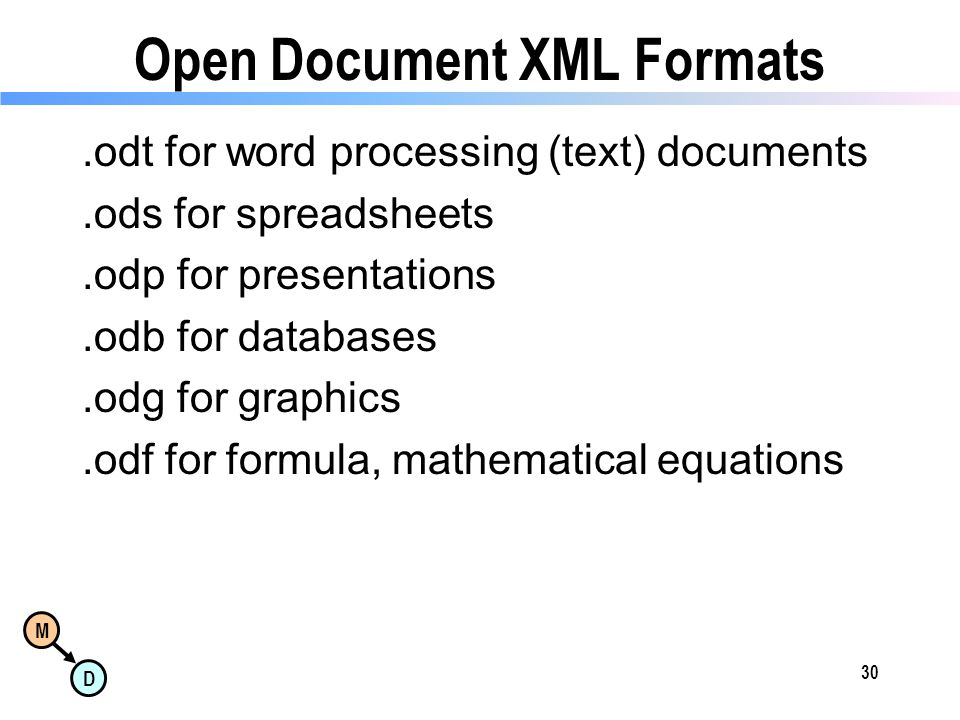 M D Open Document XML Formats.odt for word processing (text) documents.ods for spreadsheets.odp for presentations.odb for databases.odg for graphics.odf for formula, mathematical equations 30