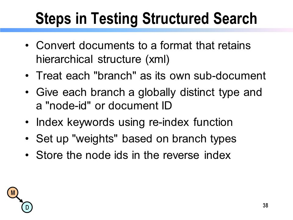 M D Steps in Testing Structured Search Convert documents to a format that retains hierarchical structure (xml) Treat each branch as its own sub-document Give each branch a globally distinct type and a node-id or document ID Index keywords using re-index function Set up weights based on branch types Store the node ids in the reverse index 38